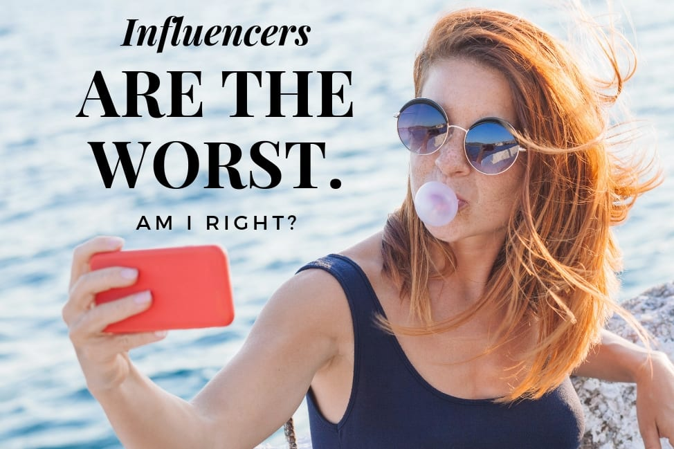 Influencers are the worst, am I right?